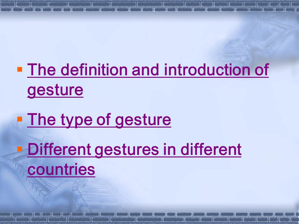  The definition and introduction of gesture The definition and introduction of gesture  The type of gesture The type of gesture  Different gestures in different countries Different gestures in different countries