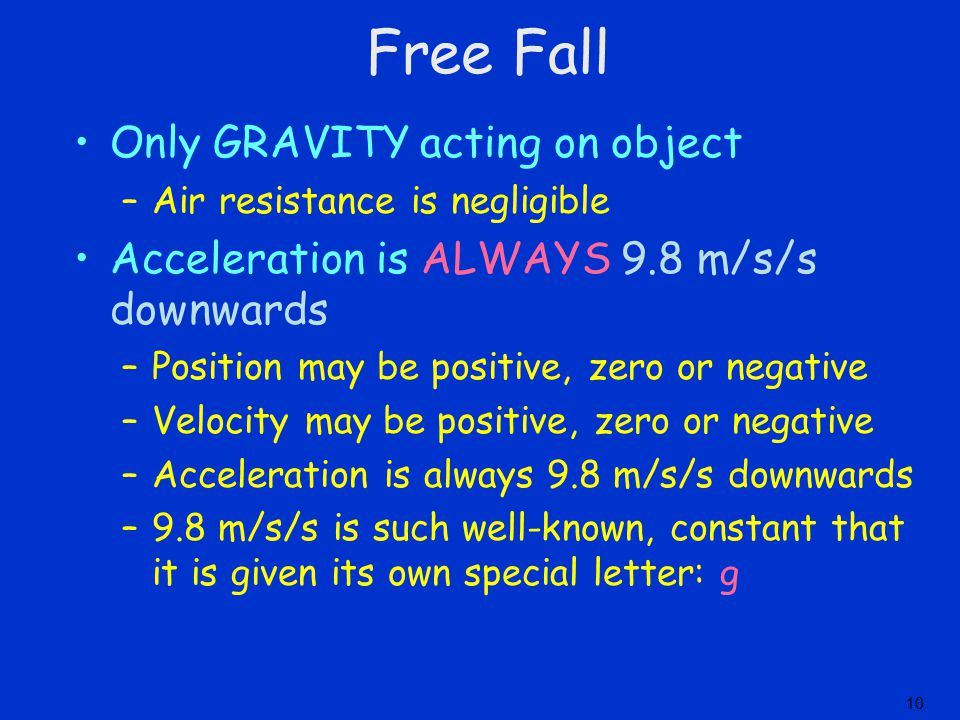 Only GRAVITY acting on object –Air resistance is negligible Acceleration is ALWAYS 9.8 m/s/s downwards –Position may be positive, zero or negative –Ve