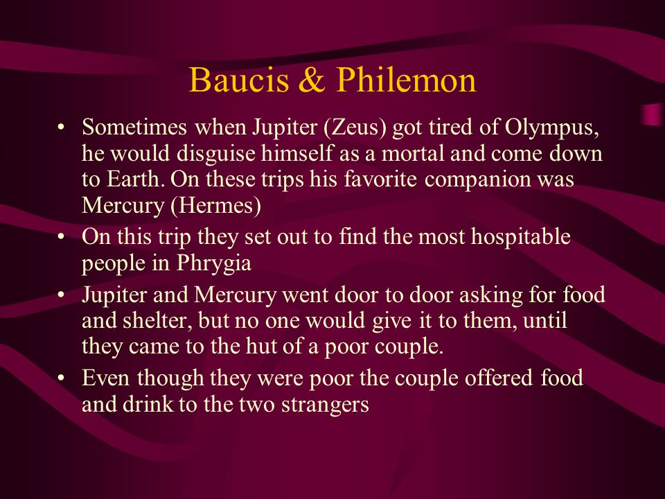 Baucis & Philemon Sometimes when Jupiter (Zeus) got tired of Olympus, he would disguise himself as a mortal and come down to Earth.
