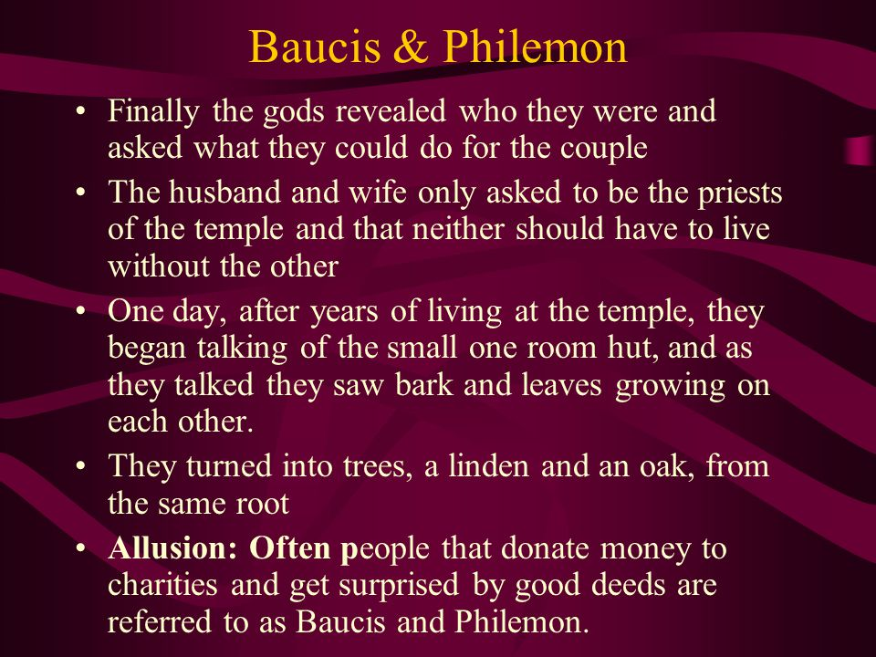 Baucis & Philemon Finally the gods revealed who they were and asked what they could do for the couple The husband and wife only asked to be the priests of the temple and that neither should have to live without the other One day, after years of living at the temple, they began talking of the small one room hut, and as they talked they saw bark and leaves growing on each other.