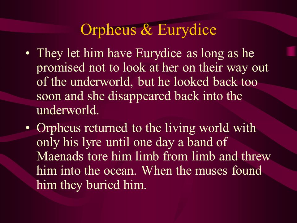 Orpheus & Eurydice They let him have Eurydice as long as he promised not to look at her on their way out of the underworld, but he looked back too soon and she disappeared back into the underworld.