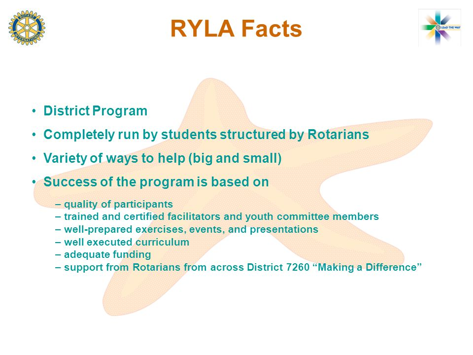 RYLA Facts District Program Completely run by students structured by Rotarians Variety of ways to help (big and small) Success of the program is based on – – quality of participants – – trained and certified facilitators and youth committee members – – well-prepared exercises, events, and presentations – – well executed curriculum – – adequate funding – – support from Rotarians from across District 7260 Making a Difference