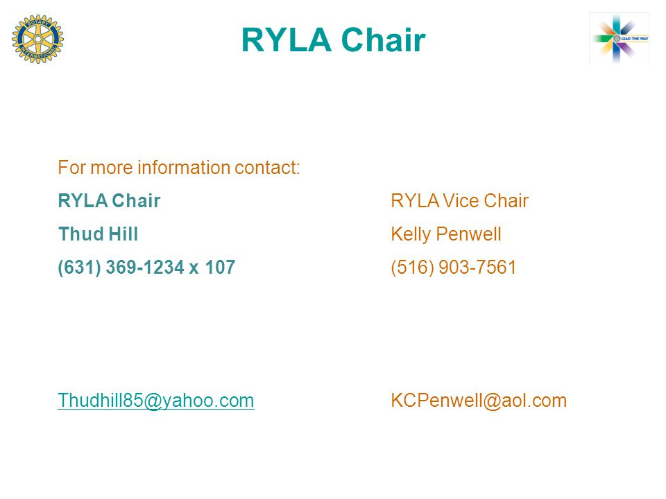 RYLA Chair For more information contact: RYLA Chair RYLA Vice Chair Thud Hill Kelly Penwell (631) 369-1234 x 107 (516) 903-7561 Thudhill85@yahoo.comThudhill85@yahoo.comKCPenwell@aol.com