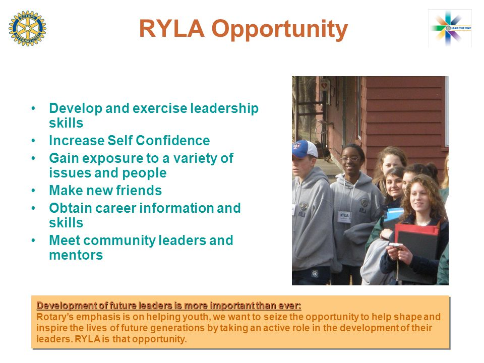 RYLA Opportunity Develop and exercise leadership skills Increase Self Confidence Gain exposure to a variety of issues and people Make new friends Obtain career information and skills Meet community leaders and mentors Development of future leaders is more important than ever: Rotary's emphasis is on helping youth, we want to seize the opportunity to help shape and inspire the lives of future generations by taking an active role in the development of their leaders.