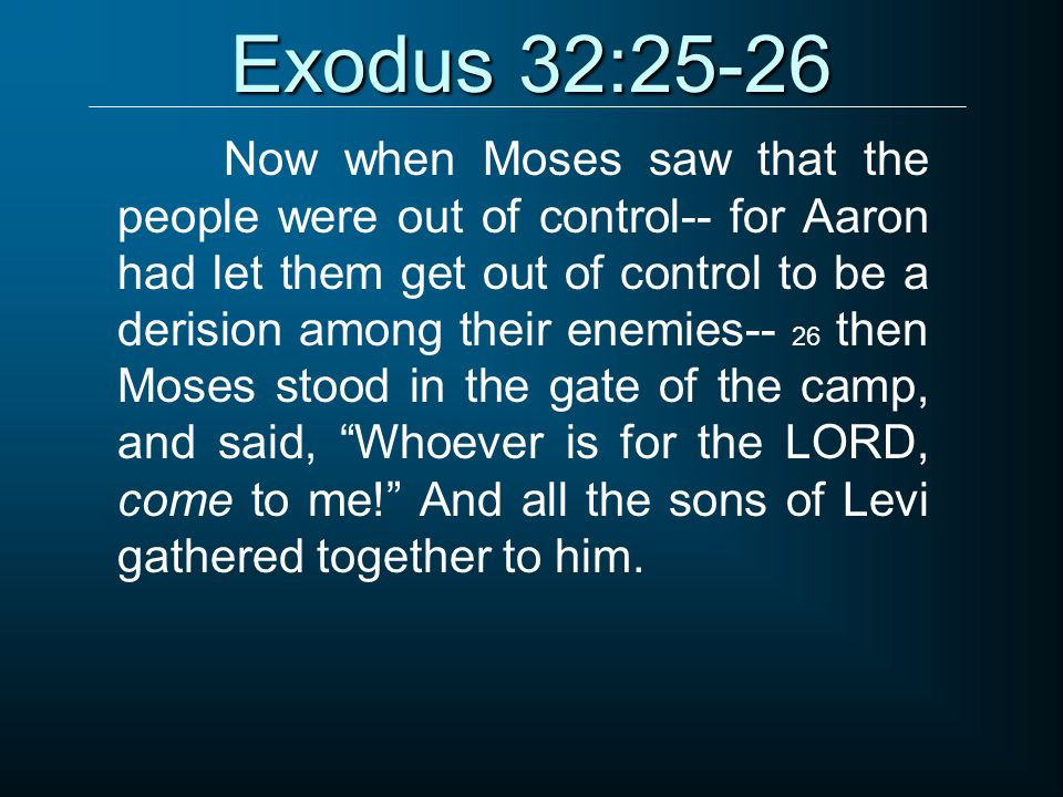 Exodus 32:25-26 Now when Moses saw that the people were out of control-- for Aaron had let them get out of control to be a derision among their enemie