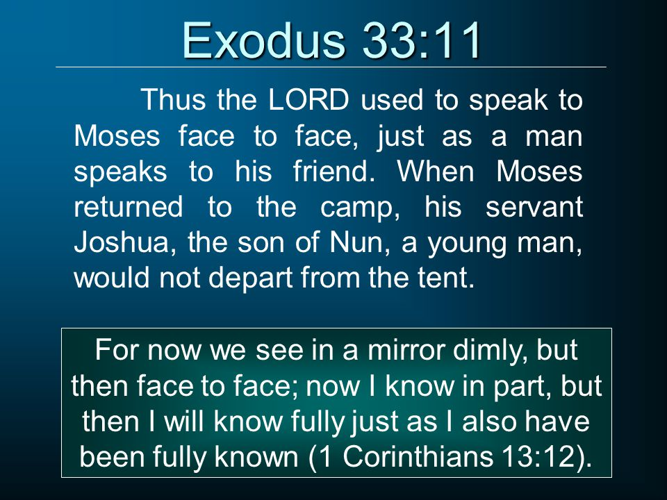 Exodus 33:11 Thus the LORD used to speak to Moses face to face, just as a man speaks to his friend. When Moses returned to the camp, his servant Joshu