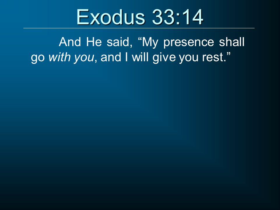 """Exodus 33:14 And He said, """"My presence shall go with you, and I will give you rest."""""""