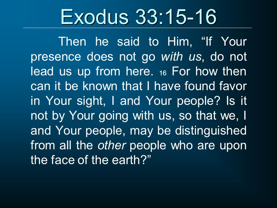 """Exodus 33:15-16 Then he said to Him, """"If Your presence does not go with us, do not lead us up from here. 16 For how then can it be known that I have f"""