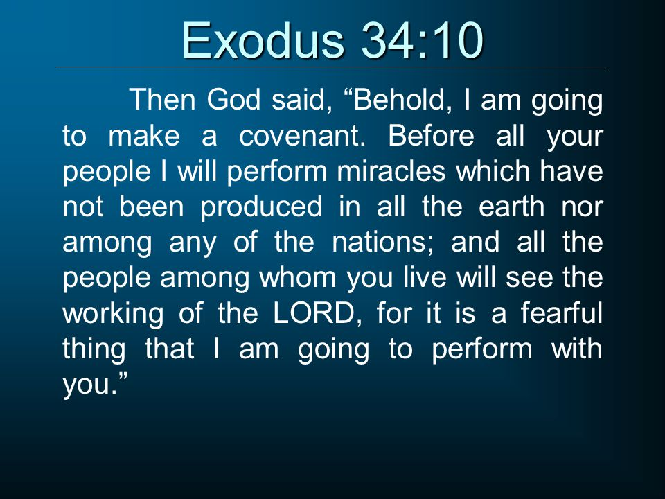 """Exodus 34:10 Then God said, """"Behold, I am going to make a covenant. Before all your people I will perform miracles which have not been produced in all"""