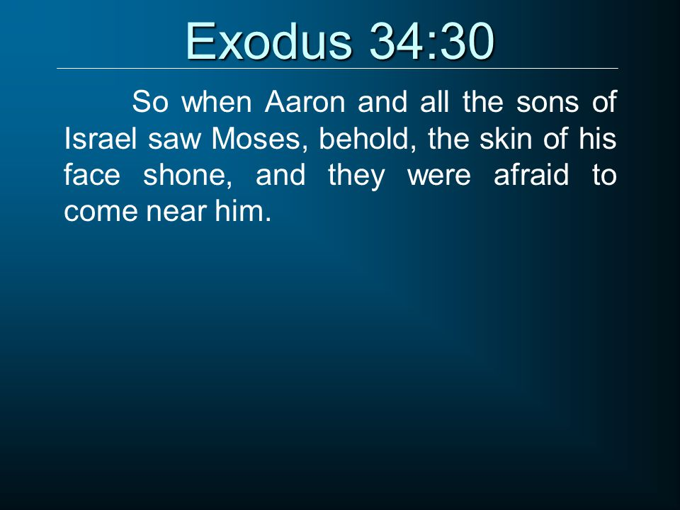 Exodus 34:30 So when Aaron and all the sons of Israel saw Moses, behold, the skin of his face shone, and they were afraid to come near him.