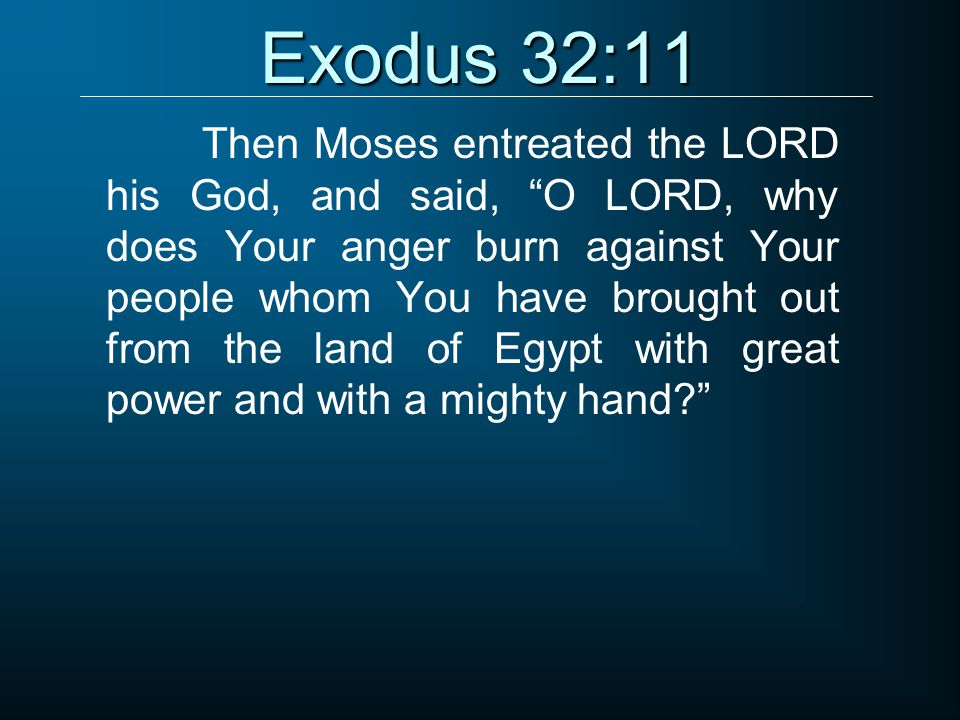 """Exodus 32:11 Then Moses entreated the LORD his God, and said, """"O LORD, why does Your anger burn against Your people whom You have brought out from the"""