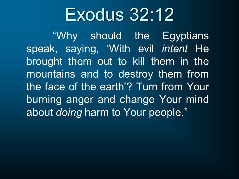 """Exodus 32:12 """"Why should the Egyptians speak, saying, 'With evil intent He brought them out to kill them in the mountains and to destroy them from the"""