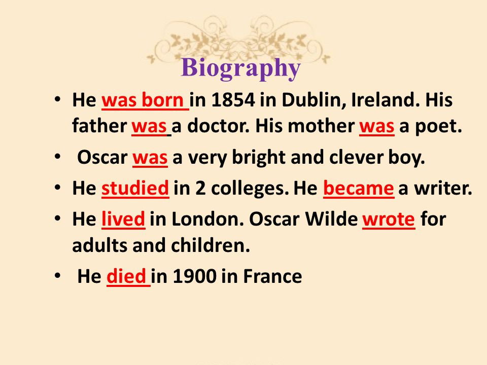 Biography He was born in 1854 in Dublin, Ireland. His father was a doctor. His mother was a poet. Oscar was a very bright and clever boy. He studied i