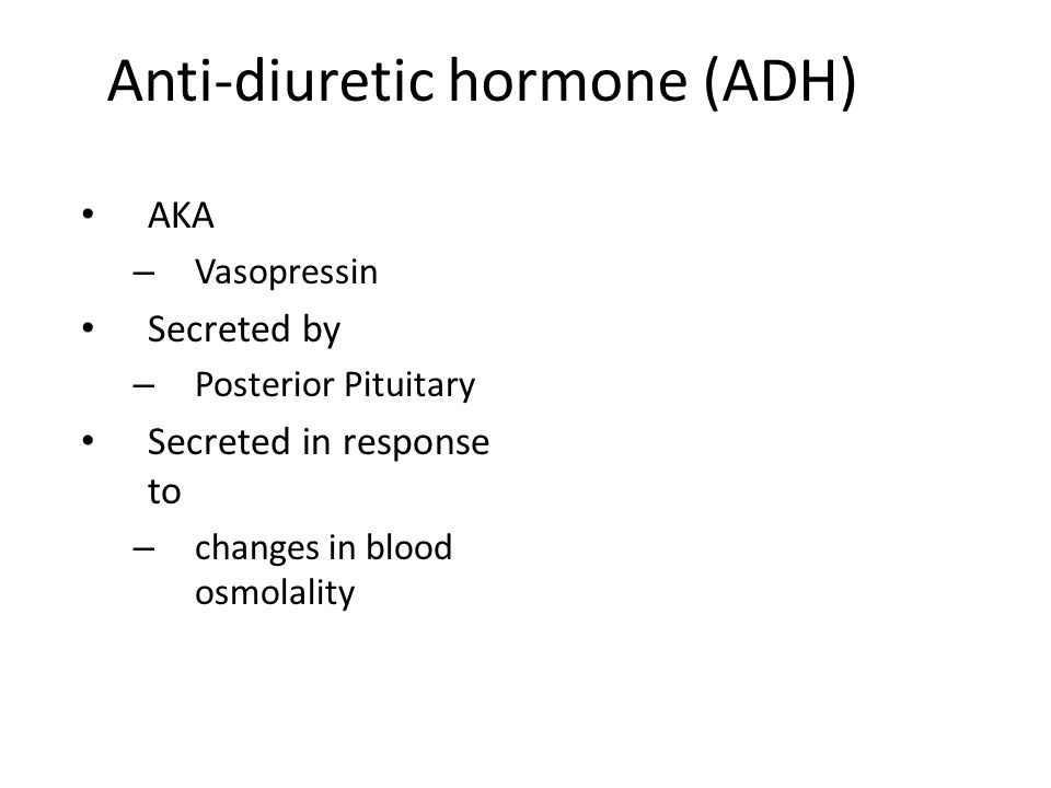 Anti-diuretic hormone (ADH) AKA – Vasopressin Secreted by – Posterior Pituitary Secreted in response to – changes in blood osmolality