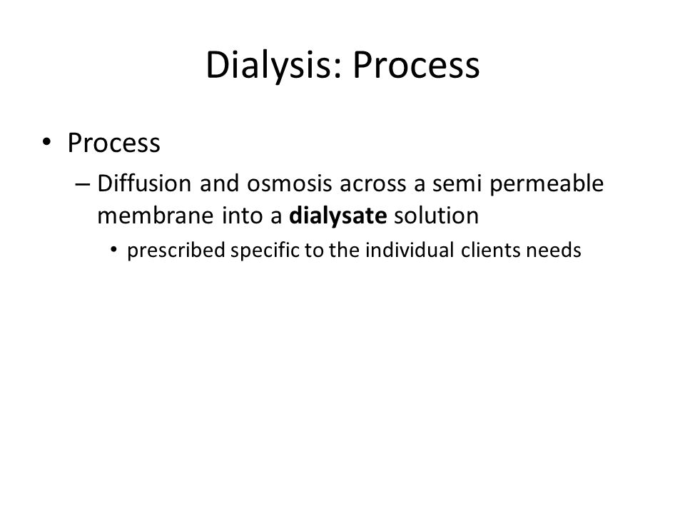 Dialysis: Process Process – Diffusion and osmosis across a semi permeable membrane into a dialysate solution prescribed specific to the individual cli