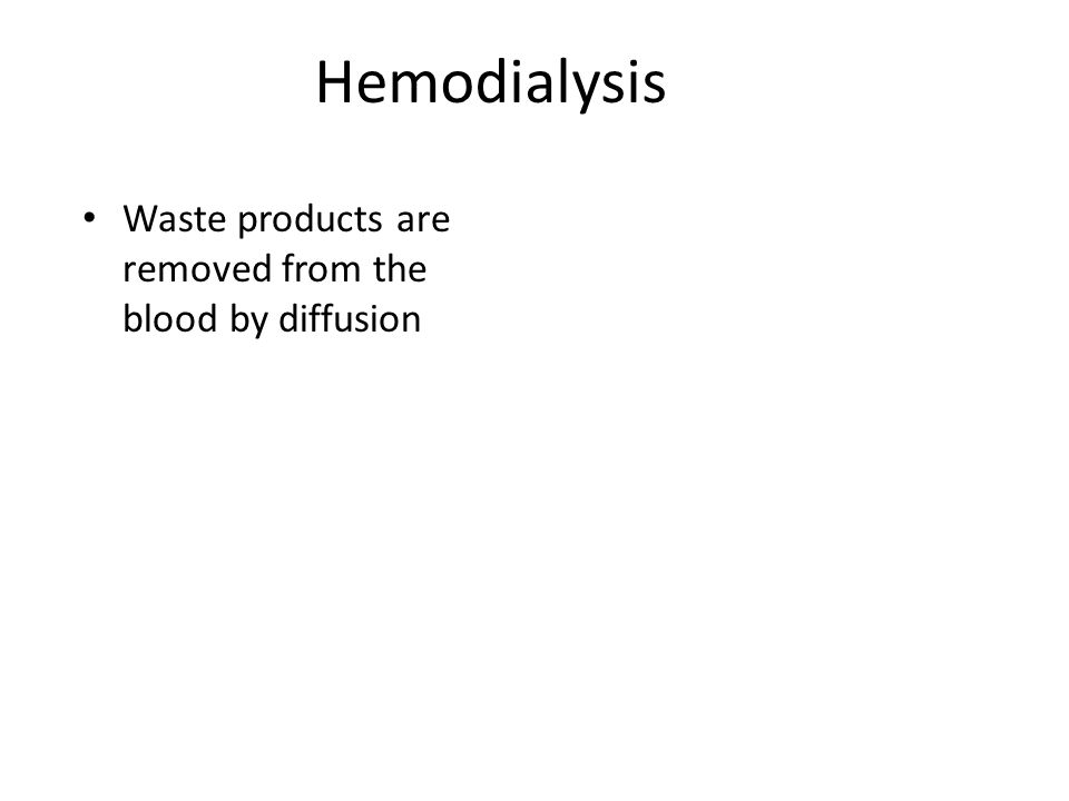 Hemodialysis Waste products are removed from the blood by diffusion