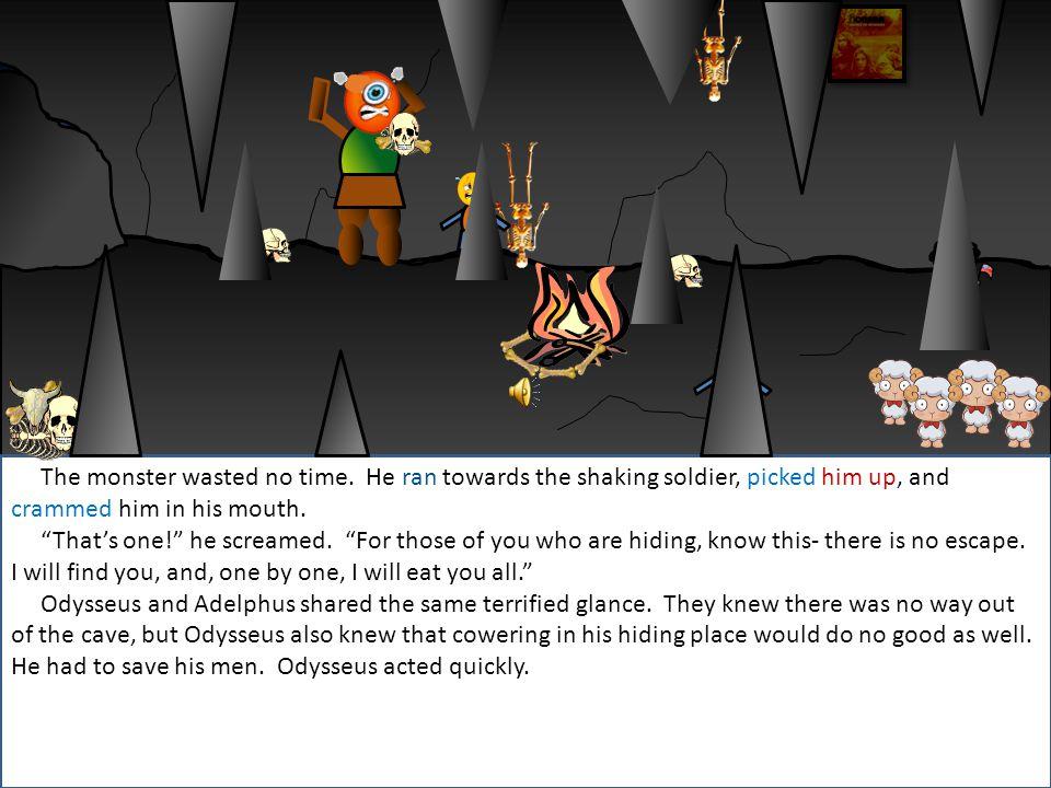 Everyone hide! Odysseus screamed as he ran behind a stalagmite.