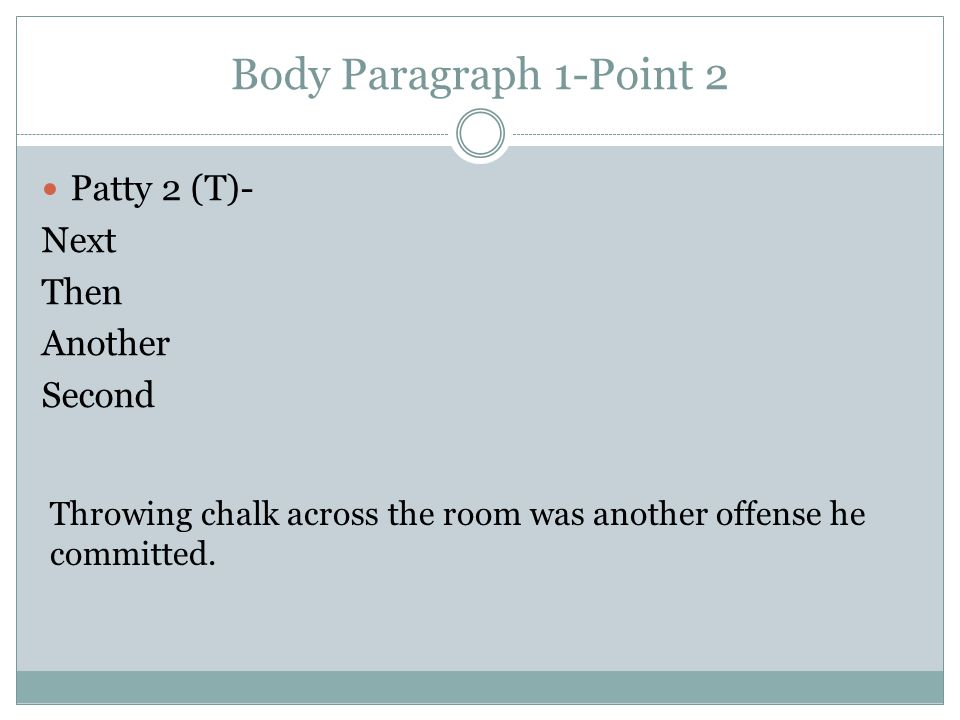 Body Paragraph 1-Point 2 Patty 2 (T)- Next Then Another Second Throwing chalk across the room was another offense he committed.