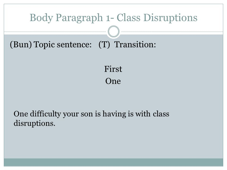 Body Paragraph 1- Class Disruptions (Bun) Topic sentence: (T) Transition: First One One difficulty your son is having is with class disruptions.