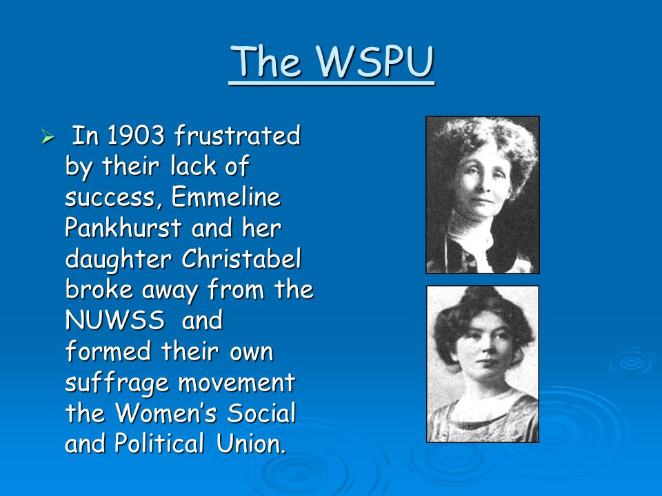 The WSPU  In 1903 frustrated by their lack of success, Emmeline Pankhurst and her daughter Christabel broke away from the NUWSS and formed their own