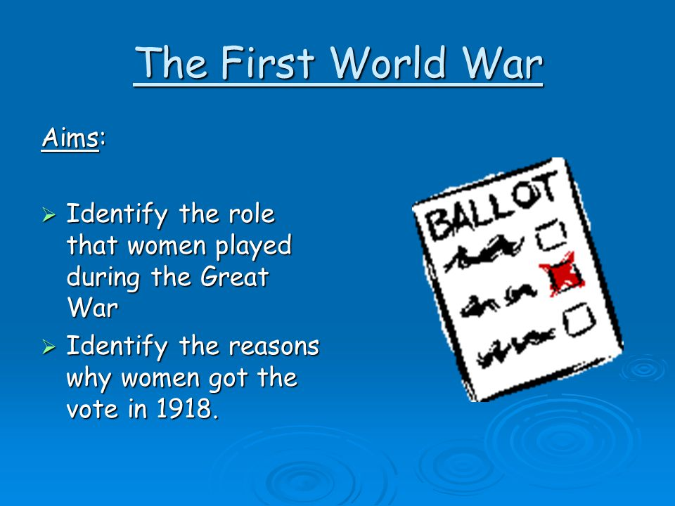 The First World War Aims:  Identify the role that women played during the Great War  Identify the reasons why women got the vote in 1918.