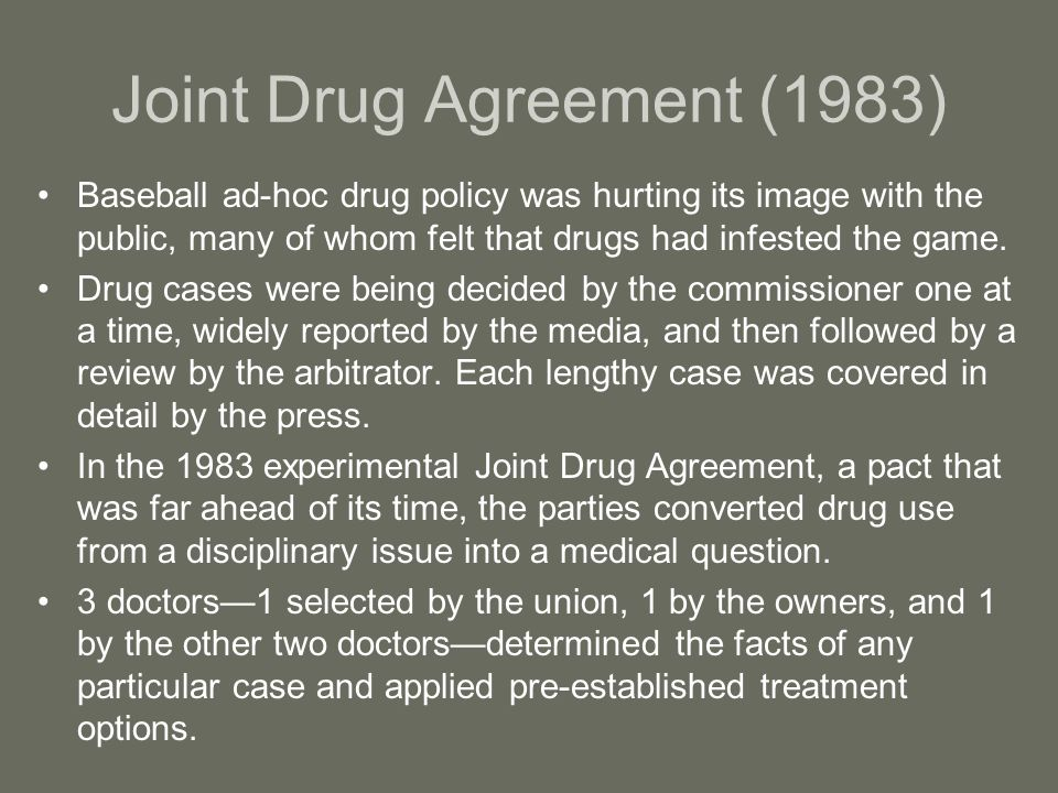 Joint Drug Agreement (1983) Baseball ad-hoc drug policy was hurting its image with the public, many of whom felt that drugs had infested the game.