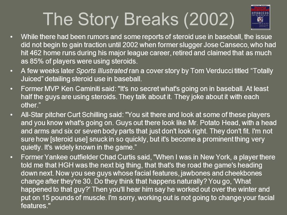 The Story Breaks (2002) While there had been rumors and some reports of steroid use in baseball, the issue did not begin to gain traction until 2002 when former slugger Jose Canseco, who had hit 462 home runs during his major league career, retired and claimed that as much as 85% of players were using steroids.