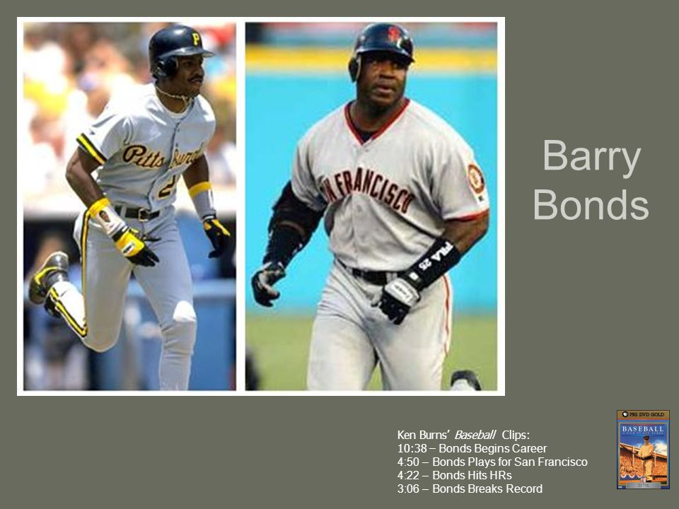 Barry Bonds Ken Burns' Baseball Clips: 10:38 – Bonds Begins Career 4:50 – Bonds Plays for San Francisco 4:22 – Bonds Hits HRs 3:06 – Bonds Breaks Record