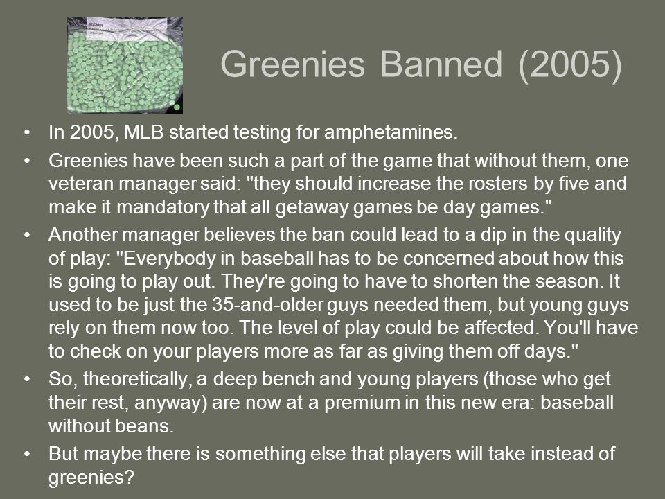 Greenies Banned (2005) In 2005, MLB started testing for amphetamines.