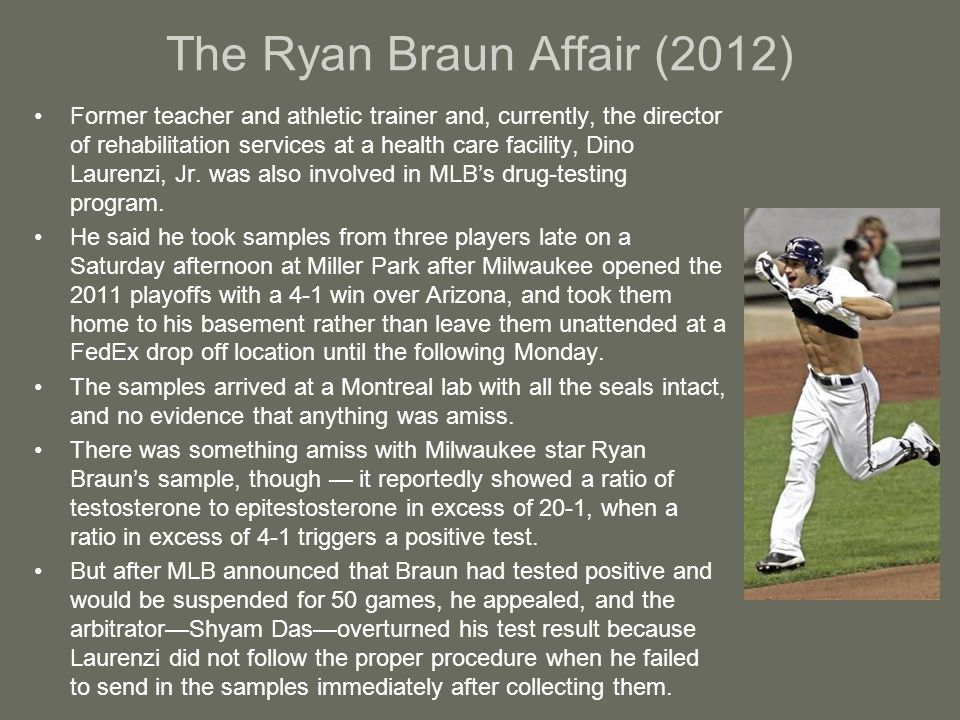 The Ryan Braun Affair (2012) Former teacher and athletic trainer and, currently, the director of rehabilitation services at a health care facility, Dino Laurenzi, Jr.