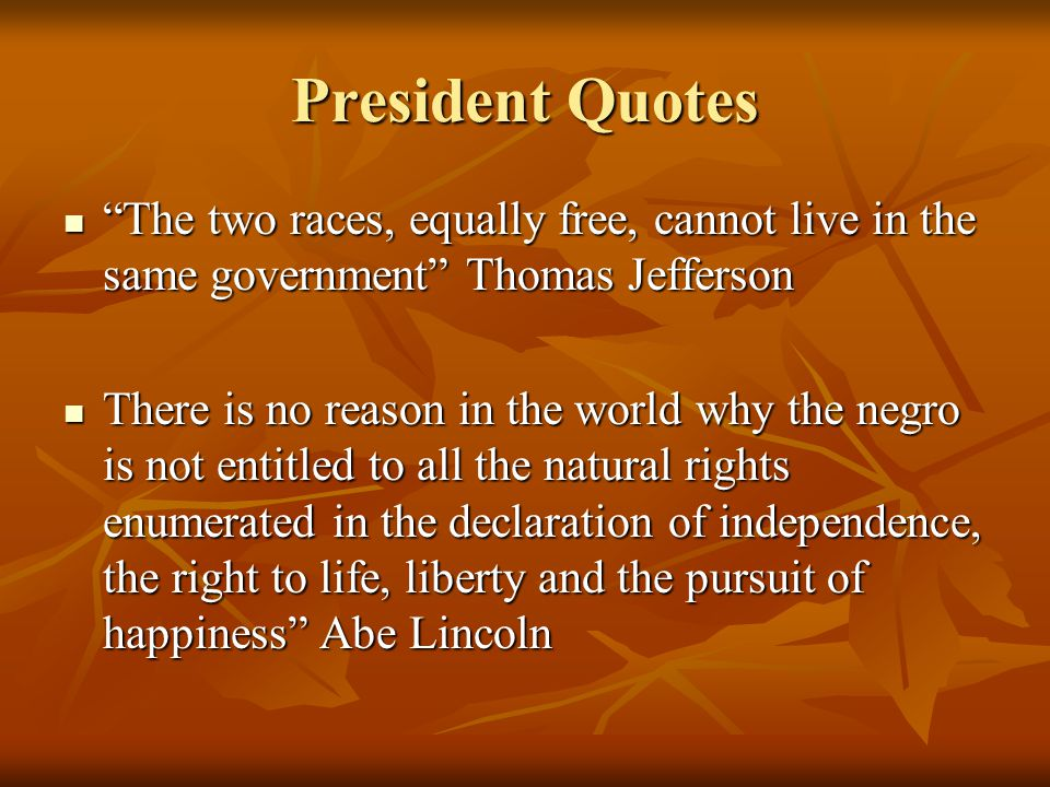 President Quotes The two races, equally free, cannot live in the same government Thomas Jefferson The two races, equally free, cannot live in the same government Thomas Jefferson There is no reason in the world why the negro is not entitled to all the natural rights enumerated in the declaration of independence, the right to life, liberty and the pursuit of happiness Abe Lincoln There is no reason in the world why the negro is not entitled to all the natural rights enumerated in the declaration of independence, the right to life, liberty and the pursuit of happiness Abe Lincoln