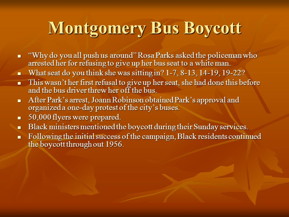 Montgomery Bus Boycott Why do you all push us around Rosa Parks asked the policeman who arrested her for refusing to give up her bus seat to a white man.