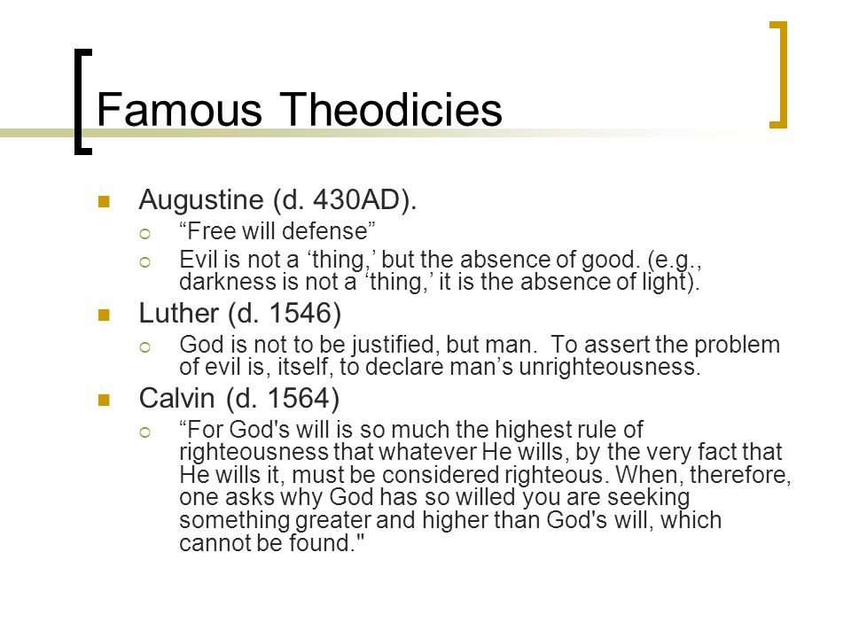 """Famous Theodicies Augustine (d. 430AD).  """"Free will defense""""  Evil is not a 'thing,' but the absence of good. (e.g., darkness is not a 'thing,' it i"""
