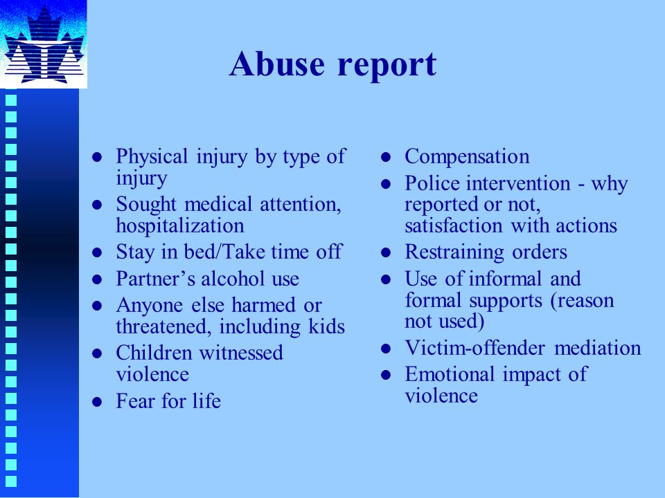 Abuse report l Physical injury by type of injury l Sought medical attention, hospitalization l Stay in bed/Take time off l Partner's alcohol use l Anyone else harmed or threatened, including kids l Children witnessed violence l Fear for life l Compensation l Police intervention - why reported or not, satisfaction with actions l Restraining orders l Use of informal and formal supports (reason not used) l Victim-offender mediation l Emotional impact of violence