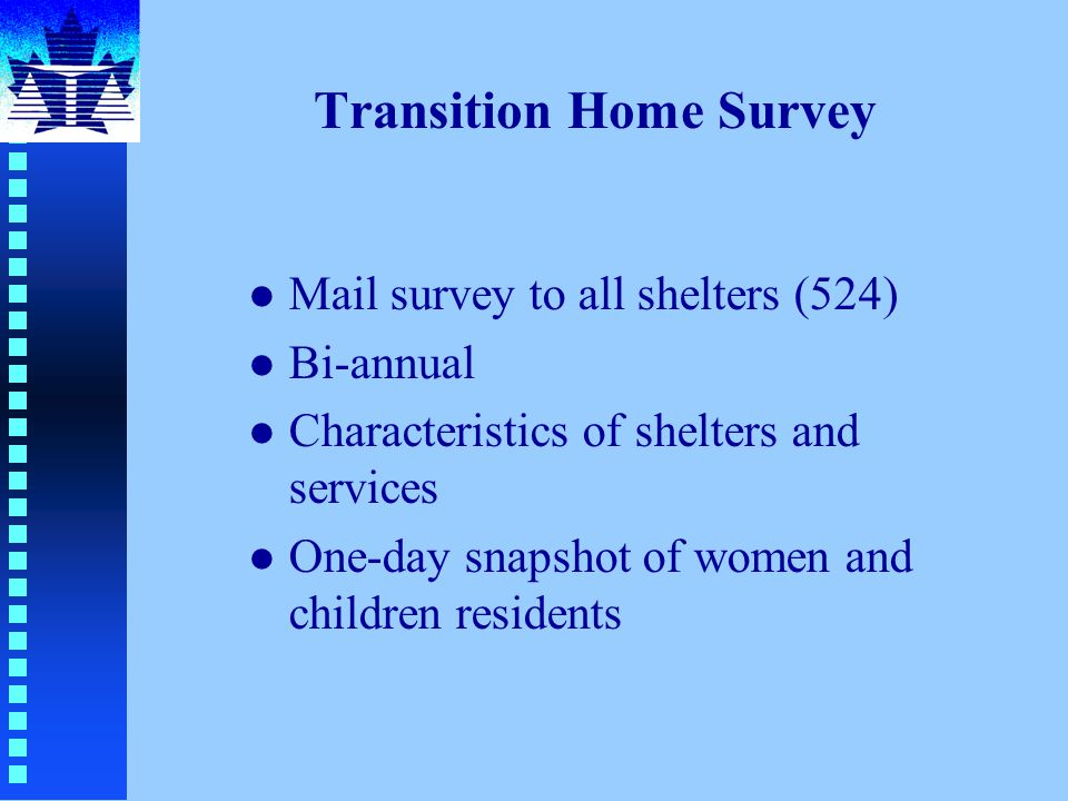 Transition Home Survey l Mail survey to all shelters (524) l Bi-annual l Characteristics of shelters and services l One-day snapshot of women and children residents