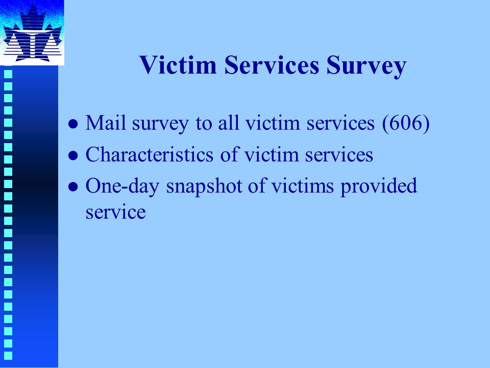 Victim Services Survey l Mail survey to all victim services (606) l Characteristics of victim services l One-day snapshot of victims provided service