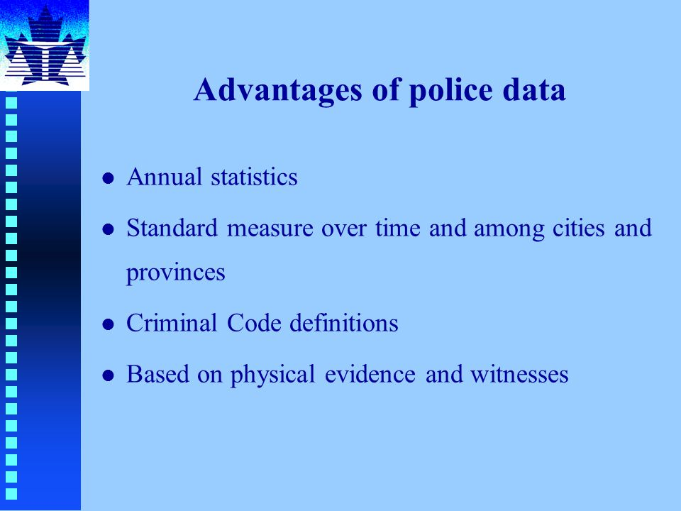Advantages of police data l Annual statistics l Standard measure over time and among cities and provinces l Criminal Code definitions l Based on physical evidence and witnesses