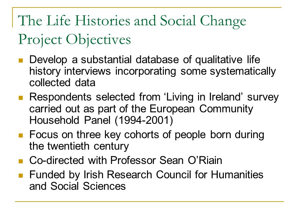 The Life Histories and Social Change Project Objectives Develop a substantial database of qualitative life history interviews incorporating some syste