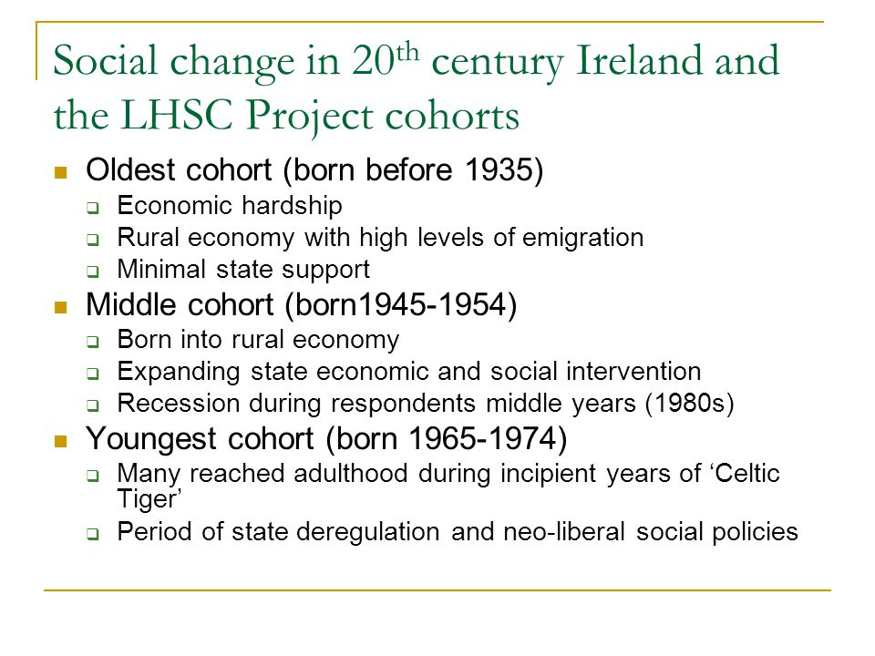Social change in 20 th century Ireland and the LHSC Project cohorts Oldest cohort (born before 1935)  Economic hardship  Rural economy with high levels of emigration  Minimal state support Middle cohort (born1945-1954)  Born into rural economy  Expanding state economic and social intervention  Recession during respondents middle years (1980s) Youngest cohort (born 1965-1974)  Many reached adulthood during incipient years of 'Celtic Tiger'  Period of state deregulation and neo-liberal social policies
