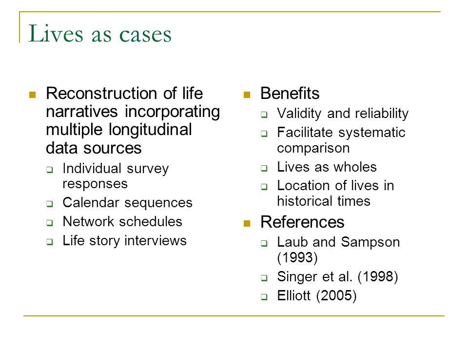 Lives as cases Reconstruction of life narratives incorporating multiple longitudinal data sources  Individual survey responses  Calendar sequences  Network schedules  Life story interviews Benefits  Validity and reliability  Facilitate systematic comparison  Lives as wholes  Location of lives in historical times References  Laub and Sampson (1993)  Singer et al.