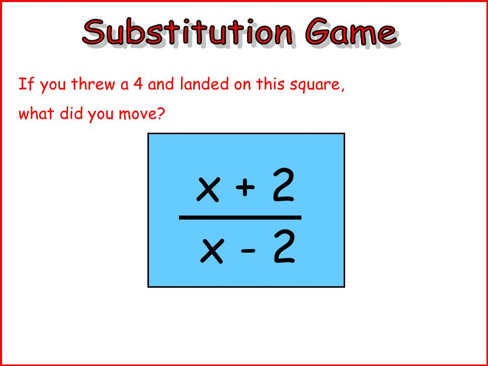 4 – x 2 If you threw a 3 and landed on this square, what did you move?