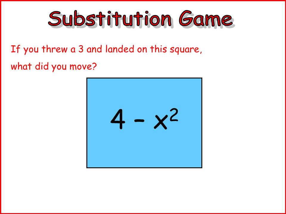 4 – x 2 If you threw a 3 and landed on this square, what did you move