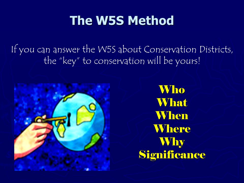 The W5S Method WhoWhatWhenWhereWhySignificance If you can answer the W5S about Conservation Districts, the key to conservation will be yours!