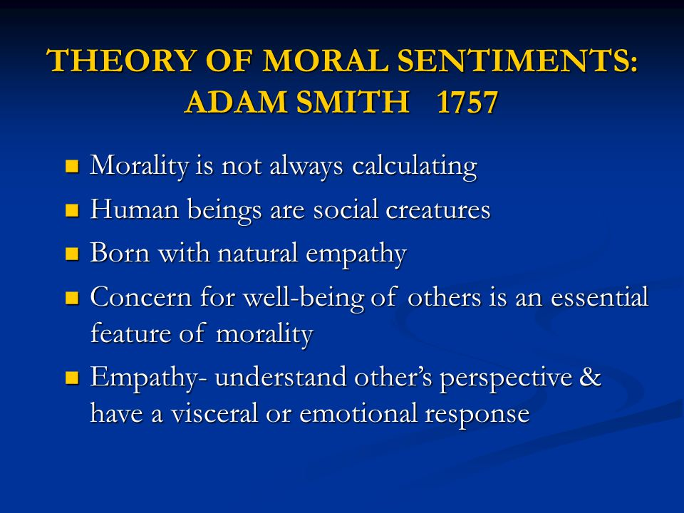 THEORY OF MORAL SENTIMENTS: ADAM SMITH 1757 Morality is not always calculating Morality is not always calculating Human beings are social creatures Human beings are social creatures Born with natural empathy Born with natural empathy Concern for well-being of others is an essential feature of morality Concern for well-being of others is an essential feature of morality Empathy- understand other's perspective & have a visceral or emotional response Empathy- understand other's perspective & have a visceral or emotional response