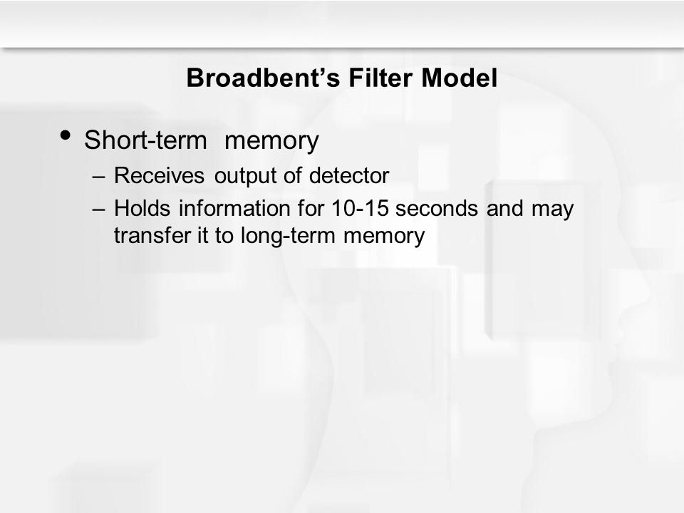 Broadbent's Filter Model Short-term memory –Receives output of detector –Holds information for 10-15 seconds and may transfer it to long-term memory