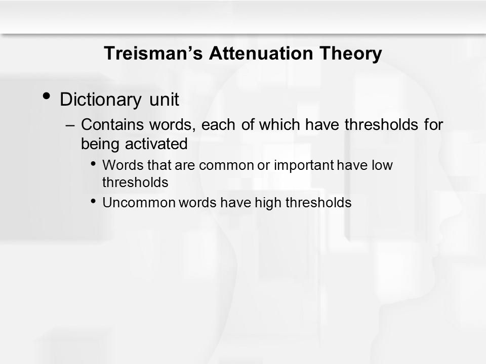 Treisman's Attenuation Theory Dictionary unit –Contains words, each of which have thresholds for being activated Words that are common or important ha
