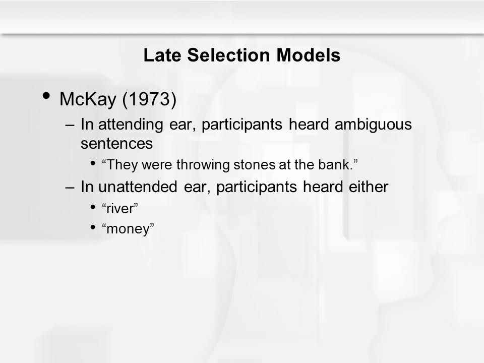 """Late Selection Models McKay (1973) –In attending ear, participants heard ambiguous sentences """"They were throwing stones at the bank."""" –In unattended e"""