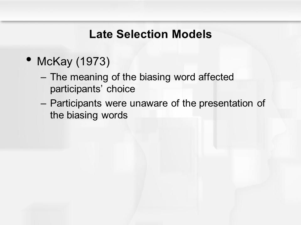 Late Selection Models McKay (1973) –The meaning of the biasing word affected participants' choice –Participants were unaware of the presentation of th