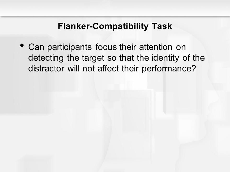 Flanker-Compatibility Task Can participants focus their attention on detecting the target so that the identity of the distractor will not affect their