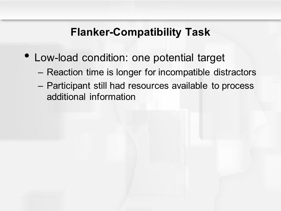 Flanker-Compatibility Task Low-load condition: one potential target –Reaction time is longer for incompatible distractors –Participant still had resou